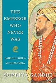The Emperor Who Never Was : Dara Shukoh in…