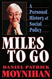 Miles to go : a personal history of social policy / Daniel Patrick Moynihan