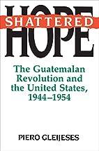 Shattered Hope: The Guatemalan Revolution…