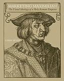 Marketing Maximilian : the visual ideology of a Holy Roman Emperor / Larry Silver