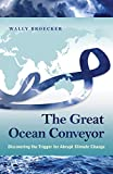 The great ocean conveyor : discovering the trigger for abrupt climate change / Wally Broecker