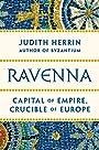 Ravenna : capital of empire, crucible of Europe - Judith Herrin