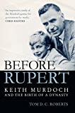 Before Rupert : Keith Murdoch and the birth of a dynasty / Tom D. C. Roberts