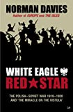 White Eagle, Red Star : the Polish-Soviet War, 1919-20 and 'the miracle on the Vistula' / Norman Davies