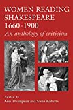 Women reading Shakespeare, 1660-1900 : an anthology of criticism / edited by Ann Thompson and Sasha Roberts