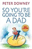 So you're going to be a dad / Peter Downey ; illustrations by Nik Scott