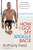 How I got my wiggle back : the remarkable health and fitness regiment that turned my life around / Anthony Field with Greg Truman