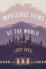 Impossible Views of the World de Lucy Ives