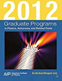 2012 Graduate Programs in Physics, Astronomy, and Related Fields (Graduate Programs in Physics, Astronomy & Related Fields)
