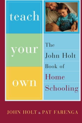 Teach Your Own: The John Holt Book of Homeschooling by John Holt