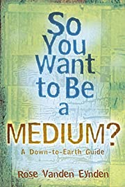 So You Want To Be A Medium: A Down to Earth…