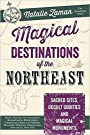 Magical Destinations of the Northeast: Sacred Sites, Occult Oddities & Magical Monuments - Natalie Zaman