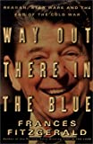 Way out there in the blue : Reagan, Star Wars, and the end of the Cold War / Frances FitzGerald