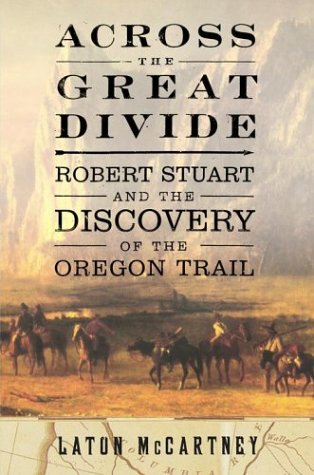 Across the Great Divide: Robert Stuart and the Discovery of the Oregon Trail, Mccartney, Laton