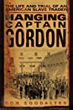 Hanging Captain Gordon : the life and trial of an American slave trader / Ron Soodalter