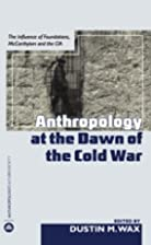 Anthropology at the Dawn of the Cold War:…