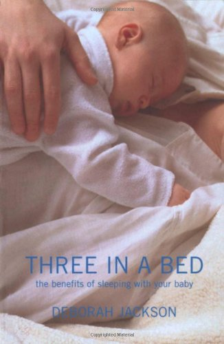 Three in a Bed: The Healthy Joys and Remarkable Benefits of Sharing Your Bed With Your Baby by Deborah Jackson and Tom Newton