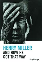 Henry Miller and How He Got That Way by Katy…