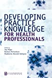 Developing practice knowledge for health professionals / edited by Joy Higgs, Barbara Richardson, Madeleine Abrandt Dahlgren