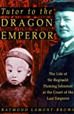 Tutor to the Dragon Emperor : the life of Sir Reginald Fleming Johnston at the court of the last emperor / Raymond Lamont-Brown