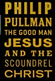 The good man Jesus and the scoundrel Christ / Philip Pullman