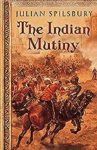 The Indian Mutiny by Julian Spilsbury