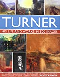 Turner : his life and works in 500 images : an illustrated exploration of the artist, his life and context, with a gallery of 300 of his finest paintings / Michael Robinson