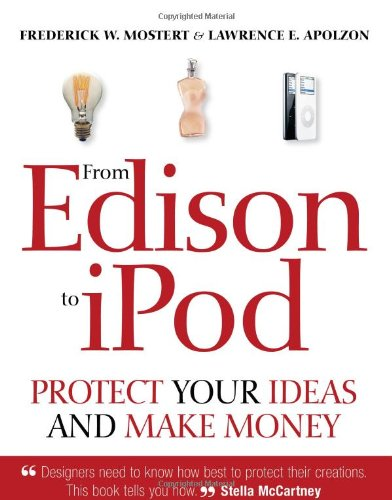 From Edison to iPod: Protect your ideas and make money, Frederick W. Mostert; Lawrence E. Apolzon