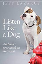 Listen Like a Dog: And Make Your Mark on the…