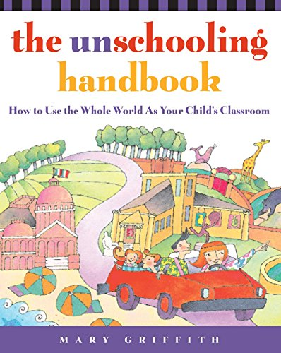 The Unschooling Handbook: How to Use the Whole World As Your Child's Classroom  by Mary Griffith