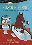 A horse in the house, and other strange but true animal stories / Gail Ablow ; illustrated by Kathy Osborn