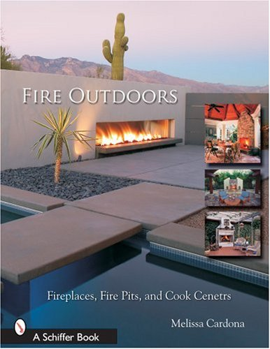Fire Outdoors: Fireplaces, Fire Pits, Wood Fired Ovens & Cook Centers (Schiffer Book), Skinner, Tina; Cardona, Melissa