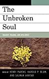 The unbroken soul : tragedy, trauma, and human resilience / edited by Henri Parens, Harold P. Blum, and Salman Akhtar