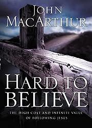 Hard To Believe by John MacArthur