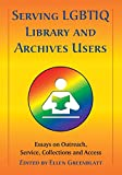 Serving LGBTIQ library and archives users : essays on outreach, service, collections and access / edited by Ellen Greenblatt