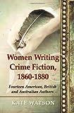 Women writing crime fiction, 1860-1880 : fourteen American, British and Australian authors / Kate Watson