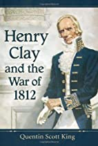 Henry Clay and the War of 1812 by Quentin…
