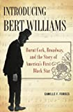 Introducing Bert Williams : Burnt Cork, Broadway, and the Story of America's First Black Star / Camille F. Forbes