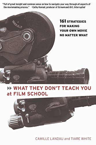 What They Don't Teach You at Film School: 161 Strategies For Making Your Own Movies No Matter What, Landau, Camille; White, Tiara