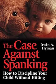 The Case Against Spanking: How to Discipline…