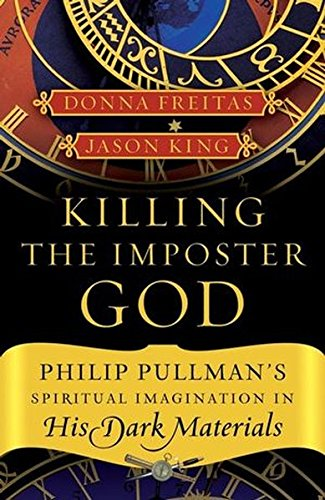 Killing the Imposter God: Philip Pullman's Spiritual Imagination in His Dark Materials, Freitas, Donna; King, Jason E.