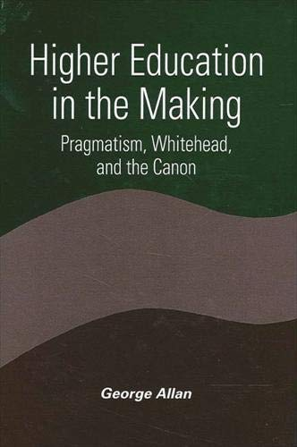 Higher Education in the Making: Pragmatism, Whitehead, and the Canon (SUNY series in Constructive Postmodern Thought), Allan, George