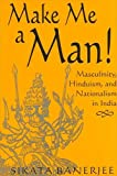 Make me a man! : masculinity, Hinduism, and nationalism in India / Sikata Banerjee