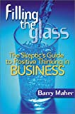Filling the Glass : The Skeptic's Guide to Positive Thinking in Business