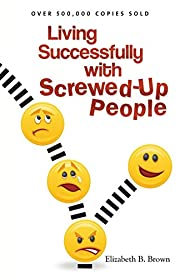 Living Successfully with Screwed-Up People…