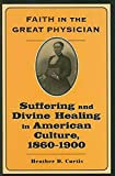 Faith in the great physician : suffering and divine healing in American culture, 1860-1900 / Heather D. Curtis