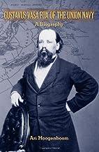 Gustavus Vasa Fox of the Union Navy: A…