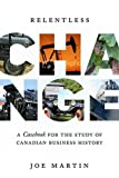 Relentless change : a casebook for the study of Canadian business history / Joe Martin