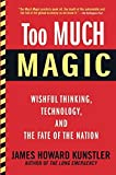 Too much magic : wishful thinking, technology, and the fate of the nation / James Howard Kunstler