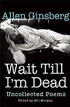 Wait Till I'm Dead: Uncollected Poems…